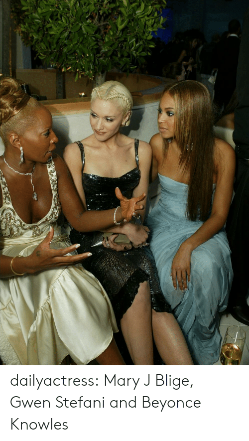 Beyonce, Tumblr, and Blog: dailyactress:  Mary J Blige, Gwen Stefani and Beyonce Knowles