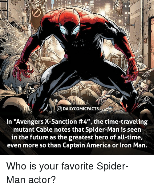 "America, Facts, and Future: DAILYCOMIC FACTS  In ""Avengers X-Sanction #4"", the time-traveling  mutant Cable notes that Spider-Man is seen  in the future as the greatest hero of all-time,  even more so than Captain America or Iron Man Who is your favorite Spider-Man actor?"