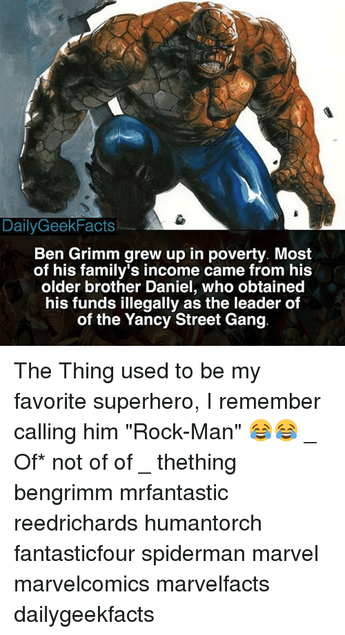 """Memes, Superhero, and Gang: DailyGeekFacts  Ben Grimm grew up in poverty. Most  of his family's income came from his  older brother Daniel, who obtained  his funds illegally as the leader of  of the Yancy Street Gang The Thing used to be my favorite superhero, I remember calling him """"Rock-Man"""" 😂😂 _ Of* not of of _ thething bengrimm mrfantastic reedrichards humantorch fantasticfour spiderman marvel marvelcomics marvelfacts dailygeekfacts"""