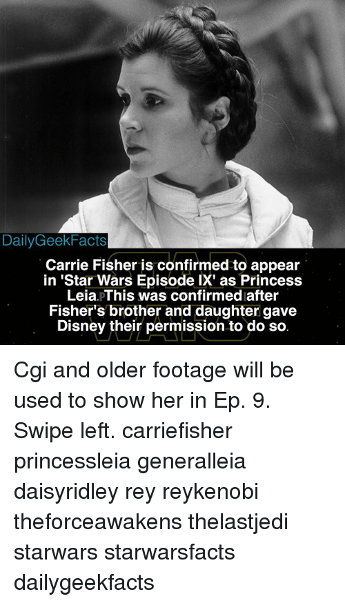Princess Leia: DailyGeekFacts  Carrie Fisher is confirmed to appear  in 'Star Wars Episode IX' as Princess  Leia pThis was confirmed after  Fisher's brother and daughter gave  Disney their permission to do so Cgi and older footage will be used to show her in Ep. 9. Swipe left. carriefisher princessleia generalleia daisyridley rey reykenobi theforceawakens thelastjedi starwars starwarsfacts dailygeekfacts