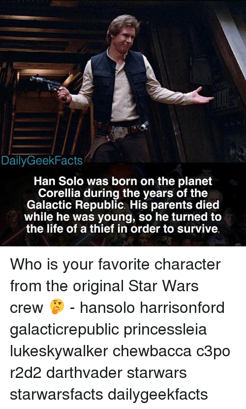 Hans Solo: DailyGeekFacts  Han Solo was born on the planet  Corellia during the years of the  Galactic Republic. His parents died  while he was young, so turned to  the life of a thief in order to survive Who is your favorite character from the original Star Wars crew 🤔 - hansolo harrisonford galacticrepublic princessleia lukeskywalker chewbacca c3po r2d2 darthvader starwars starwarsfacts dailygeekfacts