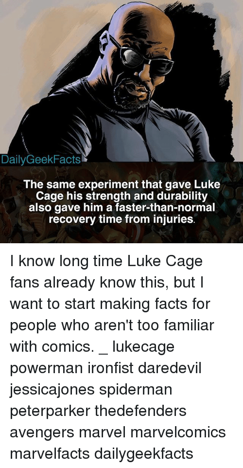 luke cage: DailyGeekFacts  The same experiment that gave Luke  Cage his strength and durability  also gave him a faster-than-normal  recovery time from injuries I know long time Luke Cage fans already know this, but I want to start making facts for people who aren't too familiar with comics. _ lukecage powerman ironfist daredevil jessicajones spiderman peterparker thedefenders avengers marvel marvelcomics marvelfacts dailygeekfacts
