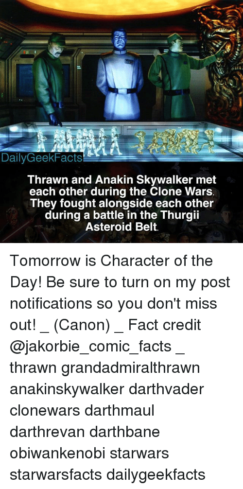 thrawn: DailyGeekFacts  Thrawn and Anakin Skywalker met  each other during the Clone Wars  They fought alongside each other  during a battle in the Thurgii  Asteroid Belt. Tomorrow is Character of the Day! Be sure to turn on my post notifications so you don't miss out! _ (Canon) _ Fact credit @jakorbie_comic_facts _ thrawn grandadmiralthrawn anakinskywalker darthvader clonewars darthmaul darthrevan darthbane obiwankenobi starwars starwarsfacts dailygeekfacts