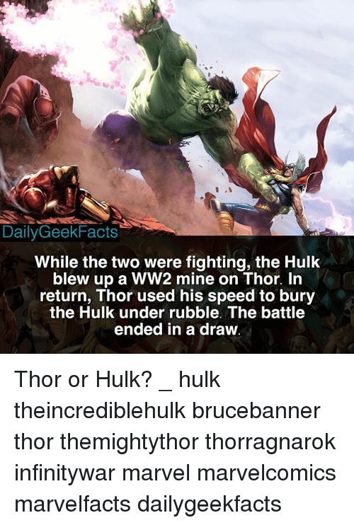 Memes, Hulk, and Marvel: DailyGeekFacts  While the two were fighting, the Hulk  blew up a WW2 mine on Thor. In  return, Thor used his speed to bury  the Hulk under rubble. The battle  ended in a draw Thor or Hulk? _ hulk theincrediblehulk brucebanner thor themightythor thorragnarok infinitywar marvel marvelcomics marvelfacts dailygeekfacts