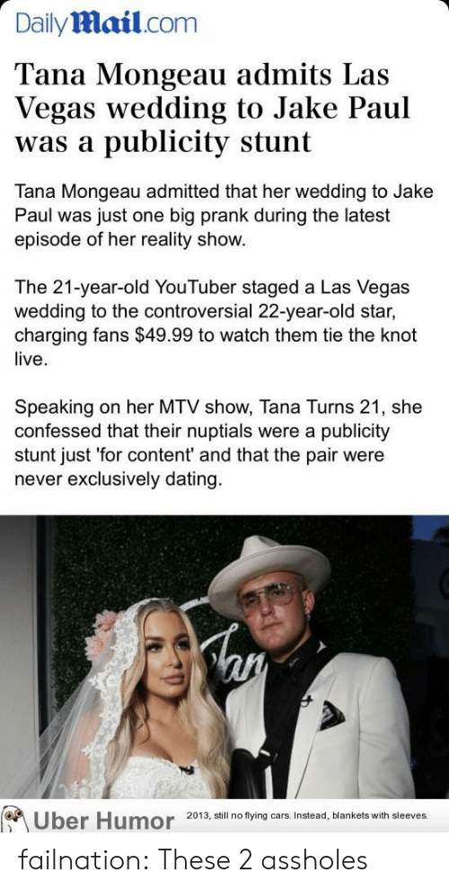 Las Vegas: Dailymail.com  Tana Mongeau admits Las  Vegas wedding to Jake Paul  publicity stunt  was a  Tana Mongeau admitted that her wedding to Jake  Paul was just one big prank during the latest  episode of her reality show.  The 21-year-old YouTuber staged a Las Vegas  wedding to the controversial 22-year-old star,  charging fans $49.99 to watch them tie the knot  live  Speaking  confessed that their nuptials were a publicity  stunt just 'for content' and that the pair were  never exclusively dating  on her MTV show, Tana Turns 21, she  Uber Humor  2013, still no flying cars. Instead, blankets with sleeves. failnation:  These 2 assholes