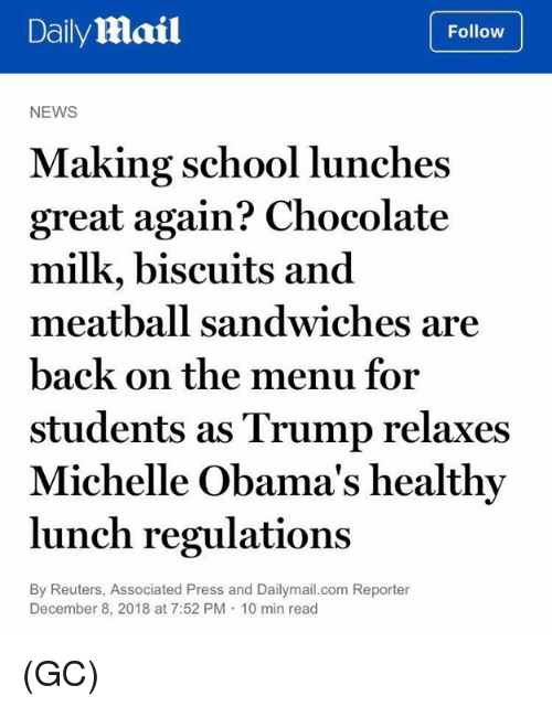 On The Menu: DailyMail  Follow  NEWS  Making school lunches  great again? Chocolate  milk, biscuits and  meatball sandwiches are  back on the menu for  students as Trump relaxes  Michelle Obama's healthy  lunch regulations  By Reuters, Associated Press and Dailymail.com Reporter  December 8, 2018 at 7:52 PM 10 min read (GC)