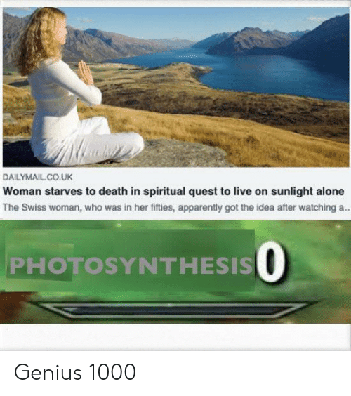 Swiss: DAILYMAILCO.UK  Woman starves to death in spiritual quest to live on sunlight alone  The Swiss woman, who was in her fifties, apparently got the idea after watching a.  PHOTOSYNTHESIS O Genius 1000