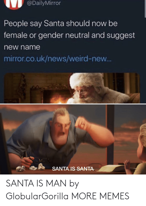 gender: @DailyMirror  People say Santa should now be  female or gender neutral and suggest  new name  mirror.co.uk/news/weird-new...  SANTA IS SANTA- SANTA IS MAN by GlobularGorilla MORE MEMES