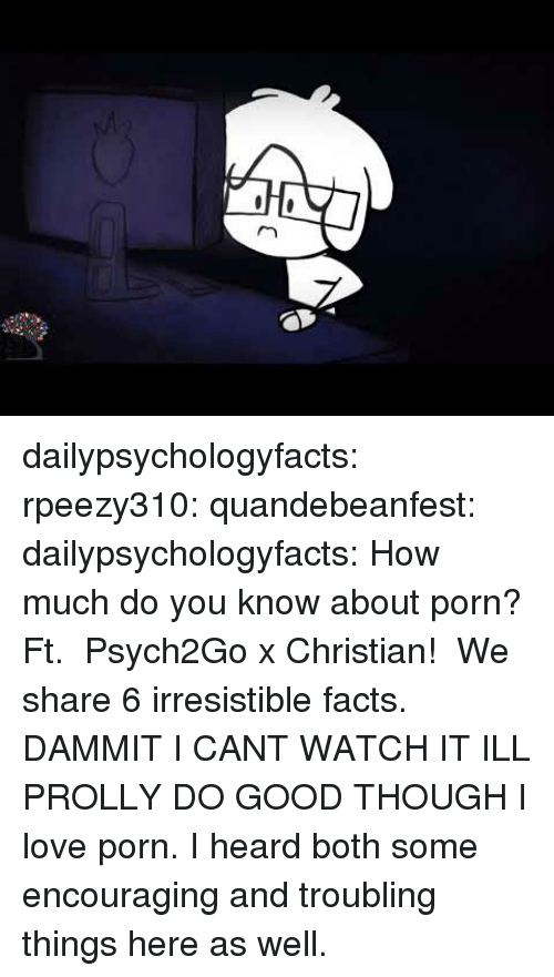encouraging: dailypsychologyfacts:  rpeezy310: quandebeanfest:  dailypsychologyfacts:  How much do you know about porn? Ft. Psych2Go x Christian! We share 6 irresistible facts.  DAMMIT I CANT WATCH IT ILL PROLLY DO GOOD THOUGH   I love porn. I heard both some encouraging and troubling things here as well.