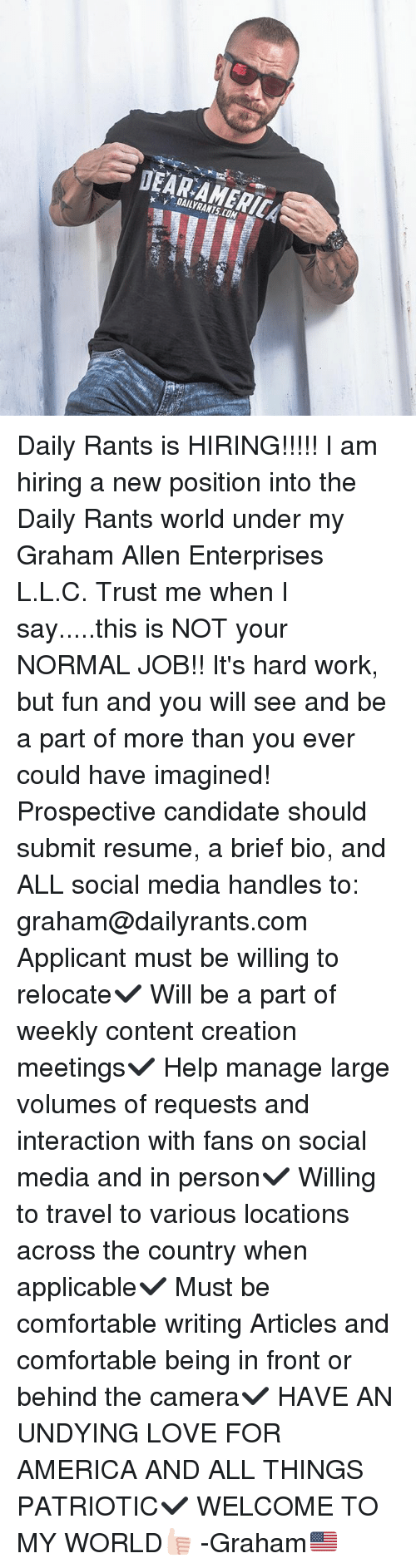 volumes: DAILYRANTS.COM Daily Rants is HIRING!!!!! I am hiring a new position into the Daily Rants world under my Graham Allen Enterprises L.L.C. Trust me when I say.....this is NOT your NORMAL JOB!! It's hard work, but fun and you will see and be a part of more than you ever could have imagined! Prospective candidate should submit resume, a brief bio, and ALL social media handles to: graham@dailyrants.com Applicant must be willing to relocate✔️ Will be a part of weekly content creation meetings✔️ Help manage large volumes of requests and interaction with fans on social media and in person✔️ Willing to travel to various locations across the country when applicable✔️ Must be comfortable writing Articles and comfortable being in front or behind the camera✔️ HAVE AN UNDYING LOVE FOR AMERICA AND ALL THINGS PATRIOTIC✔️ WELCOME TO MY WORLD👍🏻 -Graham🇺🇸