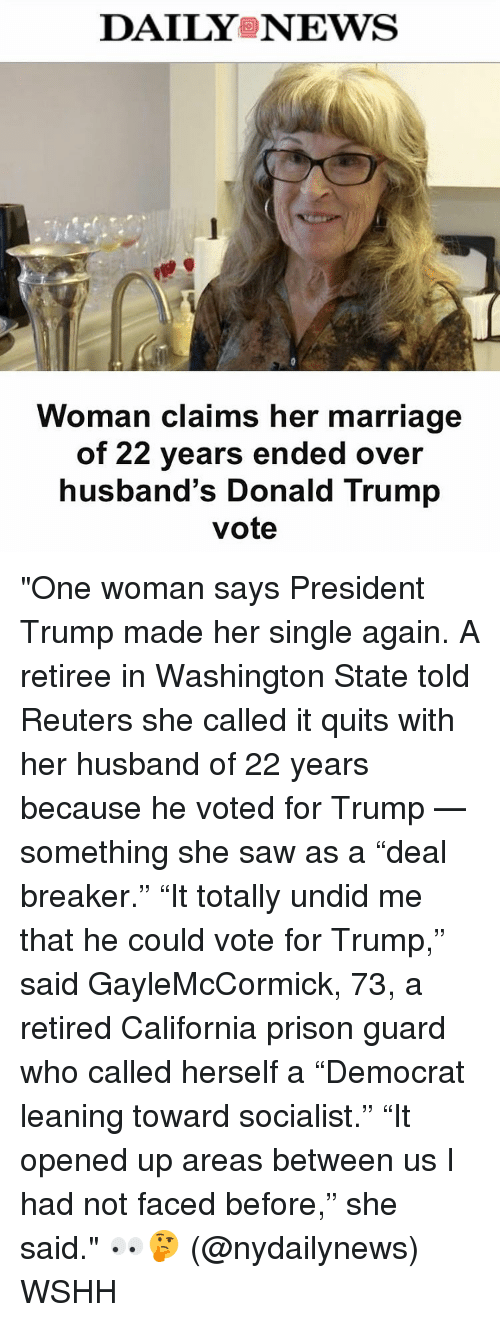 """deal breaker: DAILYS NEWS  Woman claims her marriage  of 22 years ended over  husband's Donald Trump  vote """"One woman says President Trump made her single again. A retiree in Washington State told Reuters she called it quits with her husband of 22 years because he voted for Trump — something she saw as a """"deal breaker."""" """"It totally undid me that he could vote for Trump,"""" said GayleMcCormick, 73, a retired California prison guard who called herself a """"Democrat leaning toward socialist."""" """"It opened up areas between us I had not faced before,"""" she said."""" 👀🤔 (@nydailynews) WSHH"""