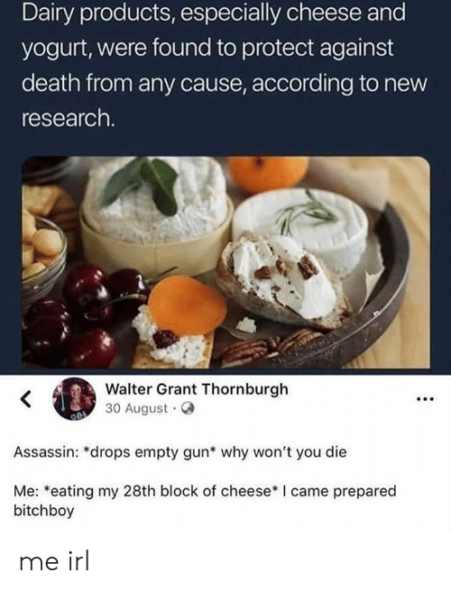 dairy: Dairy products, especially cheese and  yogurt, were found to protect against  death from any cause, according to new  research.  Walter Grant Thornburgh  30 August  Assassin: *drops empty gun* why won't you die  Me: *eating my 28th block of cheese* I came prepared  bitchboy me irl