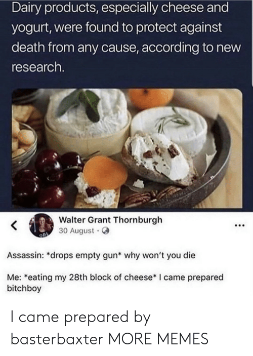 yogurt: Dairy products, especially cheese and  yogurt, were found to protect against  death from any cause, according to new  research.  Walter Grant Thornburgh  30 August  Assassin: *drops empty gun* why won't you die  Me: *eating my 28th block of cheese* I came prepared  bitchboy  : I came prepared by basterbaxter MORE MEMES