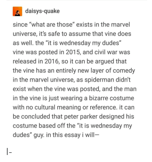 """Tumblr, Vine, and What Are Those: daisys-quake  since """"what are those"""" exists in the marvel  universe, it's safe to assume that vine does  as well. the """"it is wednesday my dudes""""  vine was posted in 2015, and civil war was  released in 2016, so it can be argued that  the vine has an entirely new layer of comedy  in the marvel universe, as spiderman didn't  exist when the vine was posted, and the man  in the vine is just wearing a bizarre costume  with no cultural meaning or reference. it can  be concluded that peter parker designed his  costume based off the """"it is wednesday my  dudes"""" guy. in this essay i will- I-"""
