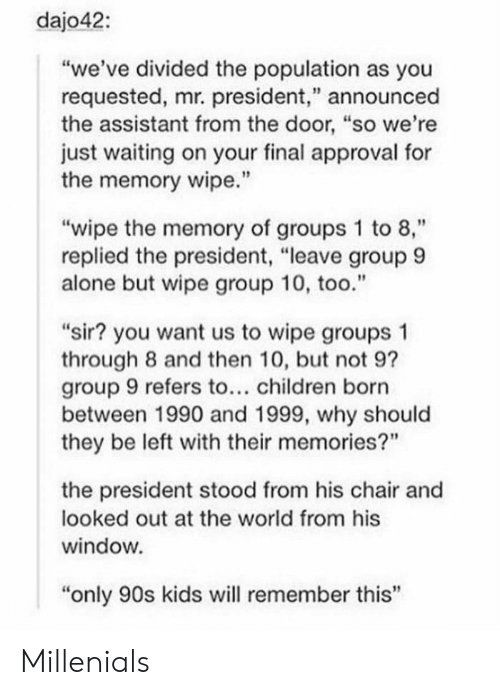 """Only 90S Kids: dajo42:  """"we've divided the population as you  requested, mr. president,"""" announced  the assistant from the door, """"so we're  just waiting on your final approval for  the memory wipe.'""""  """"wipe the memory of groups 1 to 8,""""  replied the president, """"leave group 9  alone but wipe group 10, too.""""  """"sir? you want us to wipe groups 1  through 8 and then 10, but not 9?  group 9 refers to... children born  between 1990 and 1999, why should  they be left with their memories?""""  the president stood from his chair and  looked out at the world from his  window  """"only 90s kids will remember this' Millenials"""