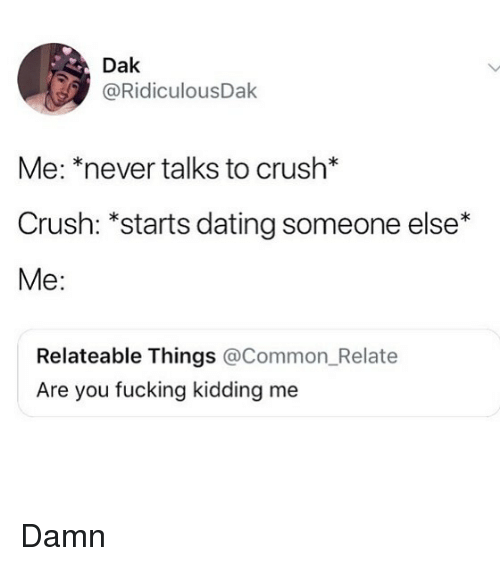 Crush, Dating, and Fucking: Dak  @RidiculousDak  Me: *never talks to crush*  Crush: *starts dating someone else*  Me:  Relateable Things @Common_Relate  Are you fucking kidding me Damn