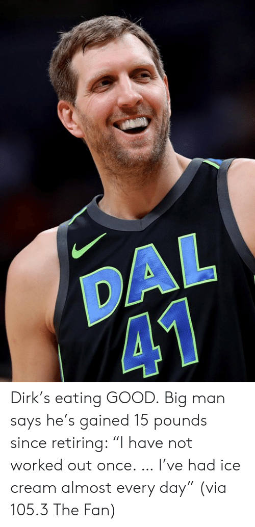 """Good, Ice Cream, and Cream: DAL  41 Dirk's eating GOOD.  Big man says he's gained 15 pounds since retiring: """"I have not worked out once. … I've had ice cream almost every day""""   (via 105.3 The Fan)"""