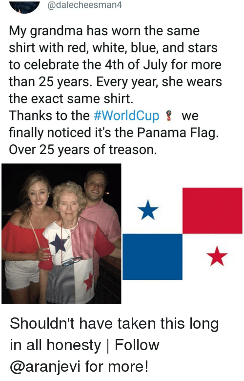 Panama: @dalecheesman4  My grandma has worn the same  shirt with red, white, blue, and stars  to celebrate the 4th of July for more  than 25 years. Every year, she wears  the exact same shirt  Thanks to the #WorldCup we  finally noticed it's the Panama Flag.  Over 25 years of treason. Shouldn't have taken this long in all honesty   Follow @aranjevi for more!