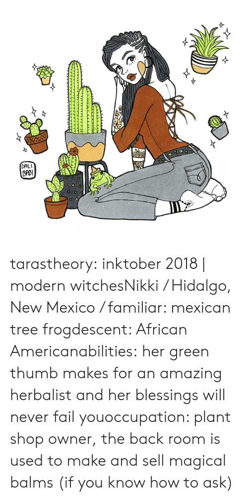New Mexico: DALI  ppB  0 tarastheory:  inktober 2018 | modern witchesNikki / Hidalgo, New Mexico / familiar: mexican tree frogdescent: African Americanabilities:her green thumb makes for an amazing herbalist and her blessings will never fail youoccupation: plant shop owner, the back room is used to make and sell magical balms (if you know how to ask)