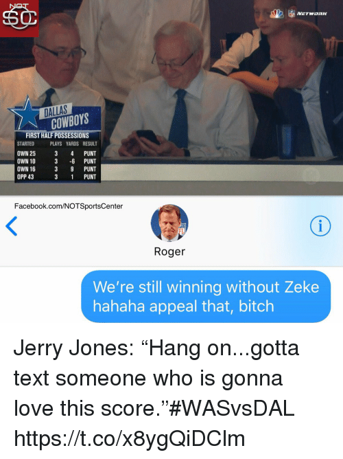 "Jerry Jones: DALLAS  COWBOYS  FIRST HALF POSSESSIONS  STARTED PLAYS YARDS RESULT  OWN 25 3 4 PUNT  OWN 10 3 -6 PUNT  OWN 16  OPP 43  3 9 PUNT  3 1 PUNT  Facebook.com/NOTSportsCenter  FL  Roger  We're still winning without Zeke  hahaha appeal that, bitch Jerry Jones: ""Hang on...gotta text someone who is gonna love this score.""#WASvsDAL https://t.co/x8ygQiDClm"