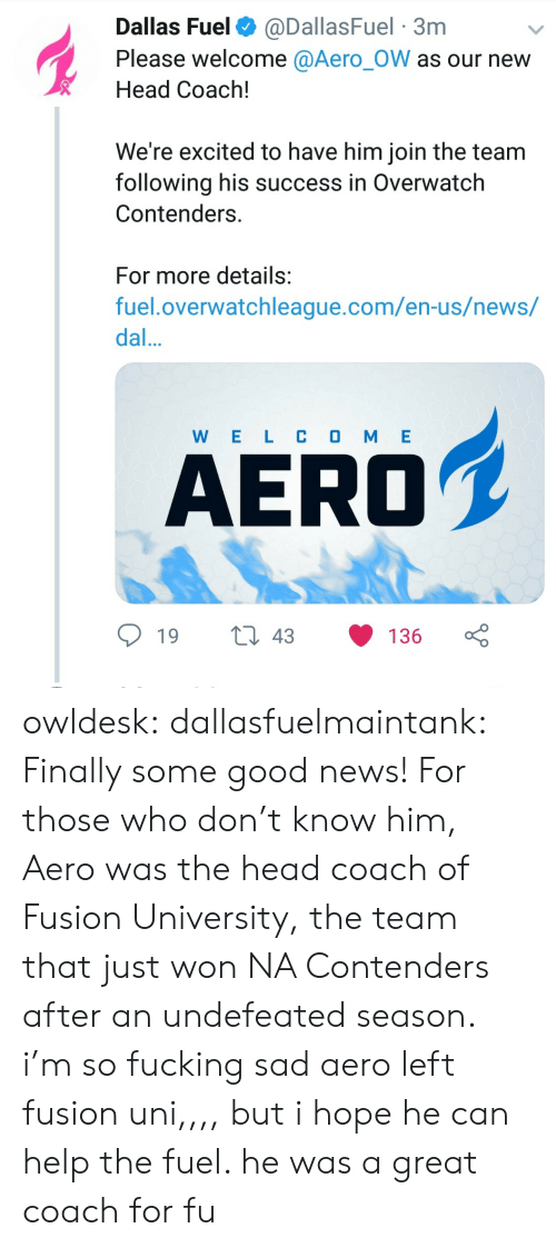 Aero: Dallas Fuel @DallasFuel 3nm  Please welcome @Aero_OW as our nevw  Head Coach!  We're excited to have him join the team  following his success in Overwatch  Contenders  For more details:  fuel.overwatchleague.com/en-us/news/  dal  W E L C O M E  AERO  19 t 43 136 owldesk: dallasfuelmaintank: Finally some good news! For those who don't know him, Aero was the head coach of Fusion University, the team that just won NA Contenders after an undefeated season. i'm so fucking sad aero left fusion uni,,,, but i hope he can help the fuel. he was a great coach for fu