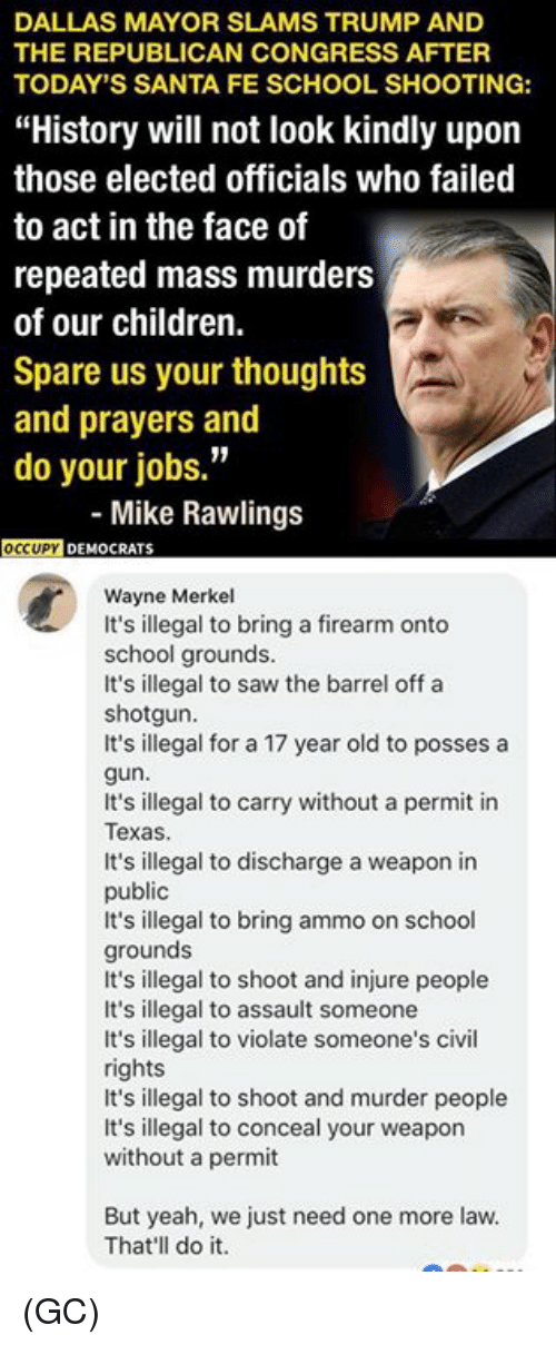 "Children, Memes, and Saw: DALLAS MAYOR SLAMS TRUMP AND  THE REPUBLICAN CONGRESS AFTER  TODAY'S SANTA FE SCHOOL SHOOTING:  ""History will not look kindly upon  those elected officials who failed  to act in the face of  repeated mass murders  of our children.  Spare us your thought:s  and prayers and  do your jobs.""  - Mike Rawlings  DEMOCRATS  Wayne Merkel  It's illegal to bring a firearm onto  school grounds.  It's illegal to saw the barrel off a  shotgun.  It's illegal for a 17 year old to posses a  gun  It's illegal to carry without a permit in  Texas  It's illegal to discharge a weapon in  public  It's illegal to bring ammo on school  grounds  It's illegal to shoot and injure people  It's illegal to assault someone  It's illegal to violate someone's civil  rights  It's illegal to shoot and murder people  It's illegal to conceal your weapon  without a permit  But yeah, we just need one more law.  That'll do it. (GC)"