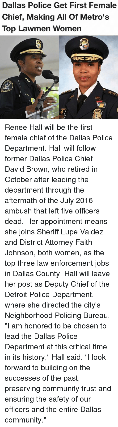 "Chiefing: Dallas Police Get First Female  Chief, Making All Of Metro's  Top Lawmen Women Renee Hall will be the first female chief of the Dallas Police Department. Hall will follow former Dallas Police Chief David Brown, who retired in October after leading the department through the aftermath of the July 2016 ambush that left five officers dead. Her appointment means she joins Sheriff Lupe Valdez and District Attorney Faith Johnson, both women, as the top three law enforcement jobs in Dallas County. Hall will leave her post as Deputy Chief of the Detroit Police Department, where she directed the city's Neighborhood Policing Bureau. ""I am honored to be chosen to lead the Dallas Police Department at this critical time in its history,"" Hall said. ""I look forward to building on the successes of the past, preserving community trust and ensuring the safety of our officers and the entire Dallas community."""
