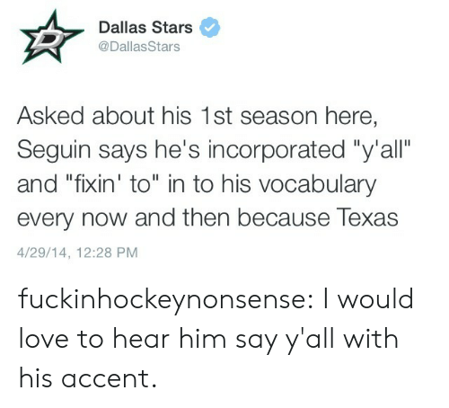 """Dallas Stars, Love, and Tumblr: Dallas Stars  @DallasStars  Asked about his 1st season here,  Seguin says he's incorporated """"y'all""""  and """"fixin' to"""" in to his vocabulary  every now and then because Texas  4/29/14, 12:28 PM fuckinhockeynonsense:  I would love to hear him say y'all with his accent."""