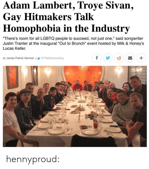 "troye sivan: dam Lambert, Troye Sivan,  Gay Hitmakers Talk  Homophobia in the Industrv  There's room for all LGBTQ people to succeed, not just one,"" said songwriter  Justin Tranter at the inaugural ""Out to Brunch"" event hosted by Milk & Honeys  Lucas Keller.  By James Patrick Herman l У @TheGlamourGuy hennyproud:"