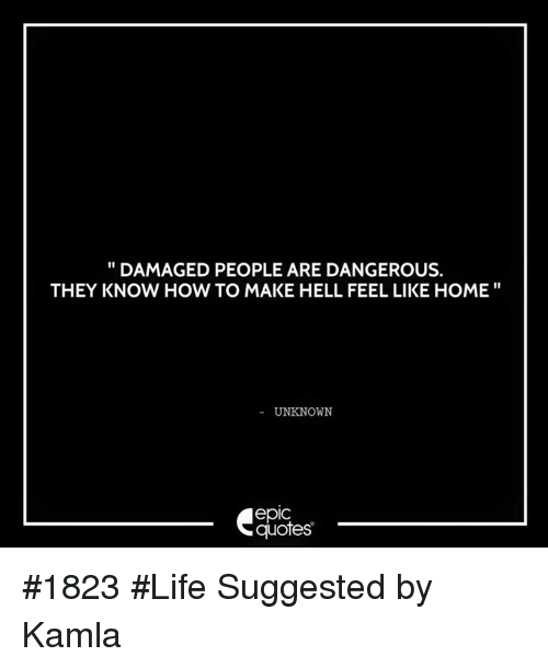 feels like home: DAMAGED PEOPLE ARE DANGEROUS.  THEY KNOW HOW TO MAKE HELL FEEL LIKE HOME  UNKNOWN  epic  quotes #1823 #Life  Suggested by Kamla