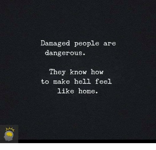 feels like home: Damaged people are  dangerous.  They know how  to make hell feel  like home.