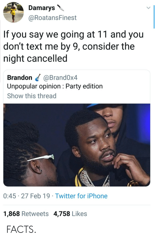 Dont Text Me: Damarys  @RoatansFinest  If you say we going at 11 and you  don't text me by 9, consider the  night cancelled  Brandon @Brand0x4  Unpopular opinion: Party edition  Show this thread  0:45 27 Feb 19 Twitter for iPhone  1,868 Retweets 4,758 Likes FACTS.