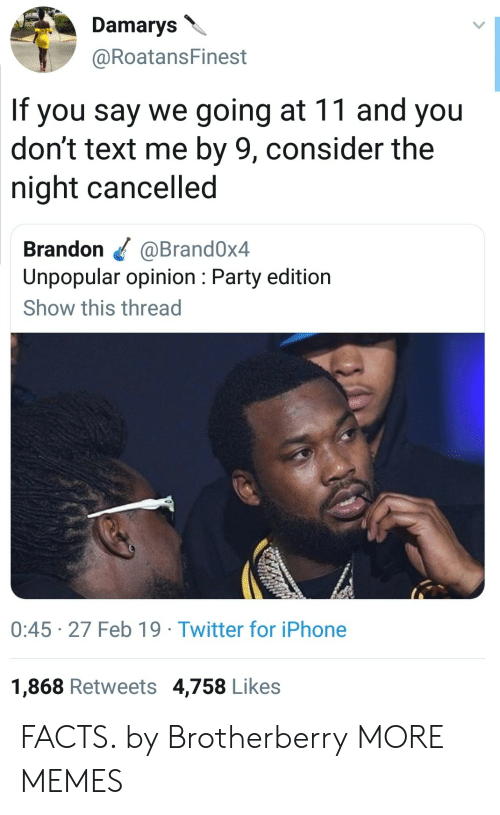 Dont Text Me: Damarys  @RoatansFinest  If you say we going at 11 and you  don't text me by 9, consider the  night cancelled  Brandon @Brand0x4  Unpopular opinion: Party edition  Show this thread  0:45 27 Feb 19 Twitter for iPhone  1,868 Retweets 4,758 Likes FACTS. by Brotherberry MORE MEMES