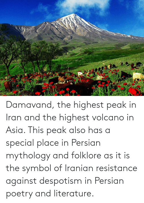 despotism: Damavand, the highest peak in Iran and the highest volcano in Asia. This peak also has a special place in Persian mythology and folklore as it is the symbol of Iranian resistance against despotism in Persian poetry and literature.