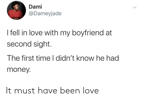 Boyfriend: Dami  @Dameyjade  I fell in love with my boyfriend at  second sight.  The first time I didn't know he had  money. It must have been love