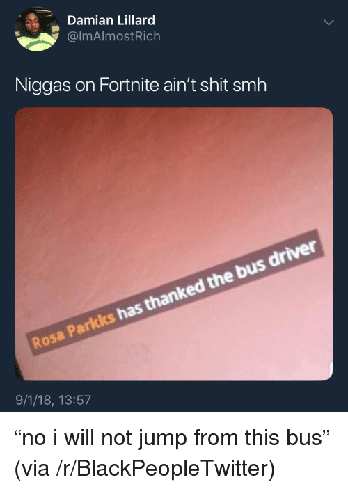 """Blackpeopletwitter, Shit, and Smh: Damian Lillard  @lmAlmostRich  Niggas on Fortnite ain't shit smh  Rosa Parkks has thanked the bus driver  9/1/18, 13:57 """"no i will not jump from this bus"""" (via /r/BlackPeopleTwitter)"""