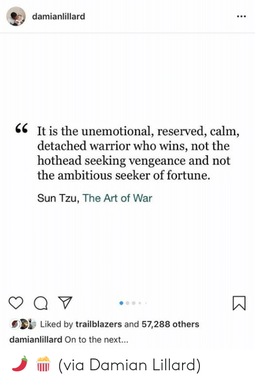 Ambitious: damianlillarc  <6 It is the unemotional, reserved, calm,  detached warrior who wins, not the  hothead seeking vengeance and not  the ambitious seeker of fortune.  Sun Tzu, The Art of War  Liked by trailblazers and 57,288 others  damianlillard On to the next... 🌶 🍿   (via Damian Lillard)