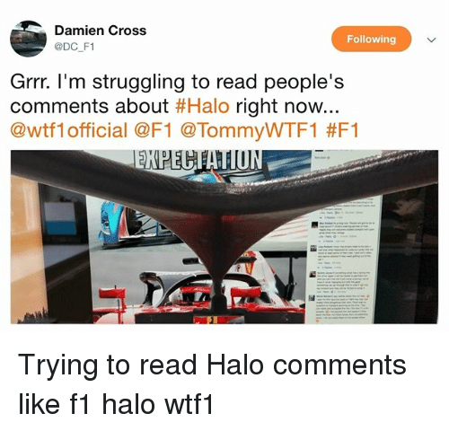 grrr: Damien Cross  @DC F1  Following  Grrr. l'm struggling to read people's  comments about #Halo right now..  @wtfl official @F1 @TommyWTF1 Trying to read Halo comments like f1 halo wtf1