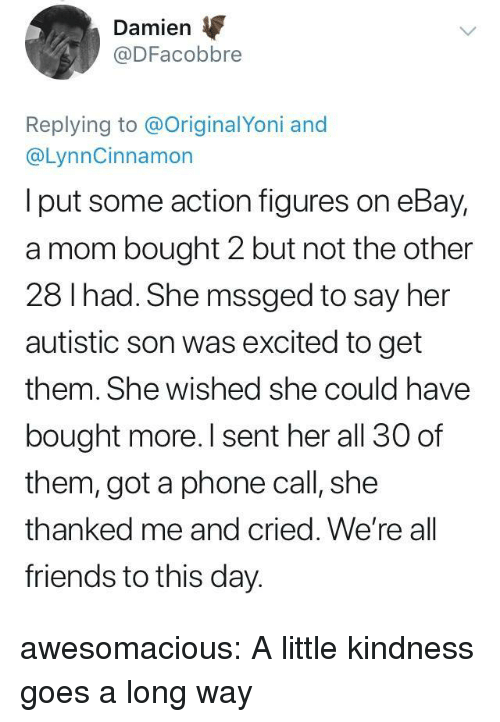 eBay, Friends, and Phone: Damien  @DFacobbre  Replying to @OriginalYoni and  @LynnCinnamon  I put some action figures on eBay,  a mom bought 2 but not the other  28 I had. She mssged to say her  autistic son was excited to get  them. She wished she could have  bought more. I sent her all 30 of  them, got a phone call, she  thanked me and cried. We're all  friends to this day. awesomacious:  A little kindness goes a long way