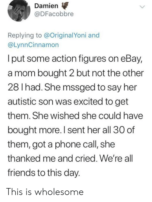 eBay, Friends, and Phone: Damien  @DFacobbre  Replying to @OriginalYoni and  @LynnCinnamon  I put some action figures on eBay,  a mom bought 2 but not the other  28 I had. She mssged to say her  autistic son was excited to get  them. She wished she could have  bought more. I sent her all 30 of  them, got a phone call, she  thanked me and cried. We're all  friends to this day. This is wholesome