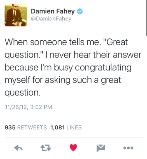 "congratulating: Damien Fahey  @DamienFahey  When someone tells me, ""Great  question."" I never hear their answer  because l'm busy congratulating  myself for asking such a great  question.  11/26/12, 3:02 PM  935 RETWEETS 1,081 LIKES"