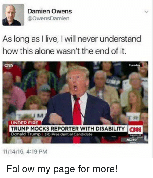 Presidential Candidate: Damien Owens  @OwensDamien  As long as I live, I will never understand  how this alone wasn't the end of it.  CNN  Tuesday  UNDER FIRE  TRUMP MOCKS REPORTER WITH DISABILITYN  Donald Trump (R) Presidential Candidate  AC360  11/14/16, 4:19 PM Follow my page for more!