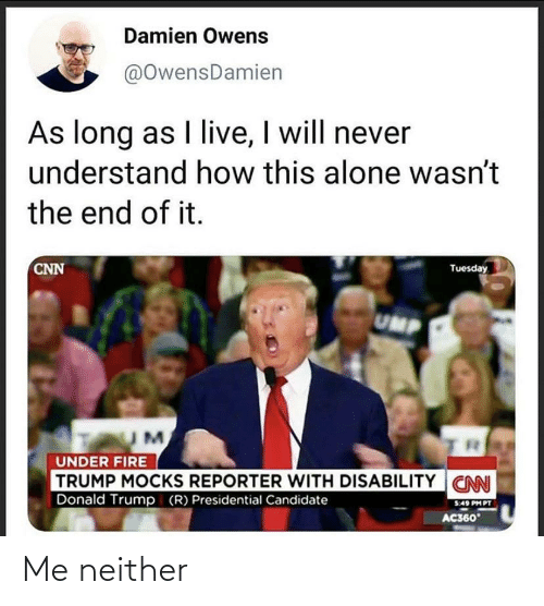Being Alone, cnn.com, and Donald Trump: Damien Owens  @OwensDamien  As long as I live, I will never  understand how this alone wasn't  the end of it.  CNN  Tuesday  UMP  UNDER FIRE  TRUMP MOCKS REPORTER WITH DISABILITY CNN  Donald Trump (R) Presidential Candidate  5:49 PH PT  AC360 Me neither