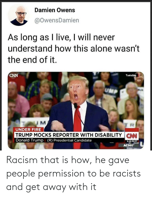 Being Alone, cnn.com, and Donald Trump: Damien Owens  @OwensDamien  As long as I live, I will never  understand how this alone wasn't  the end of it.  CNN  Tuesday  UMP  UNDER FIRE  TRUMP MOCKS REPORTER WITH DISABILITY CNN  Donald Trump (R) Presidential Candidate  5:49 PH PT  AC360 Racism that is how, he gave people permission to be racists and get away with it