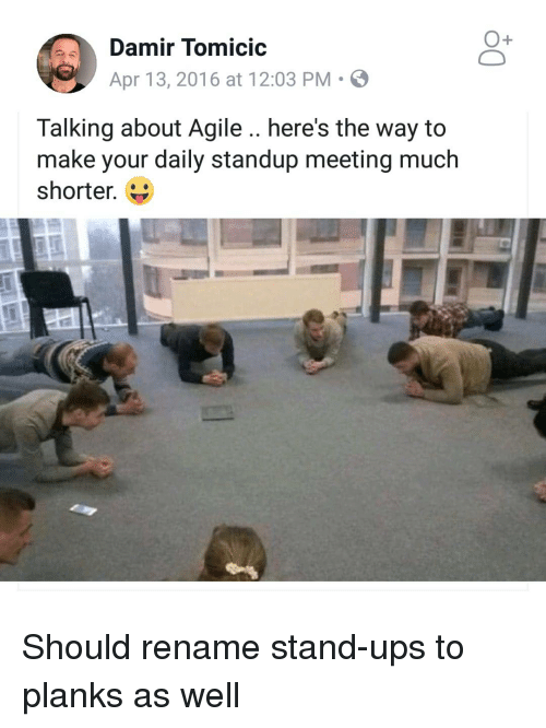 Ups, Standup, and Agile: Damir TomicIC  Apr 13, 2016 at 12:03 PM  Talking about Agile.. here's the way to  make your daily standup meeting much  shorter. Should rename stand-ups to planks as well