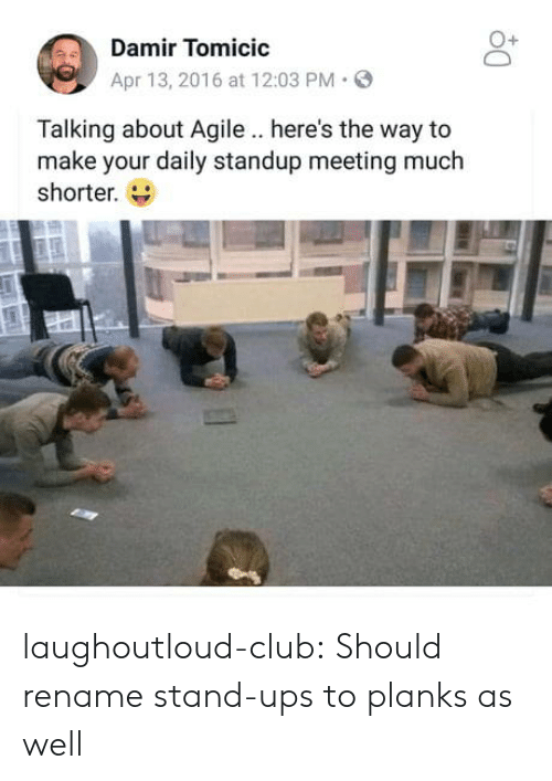 Standup: Damir Tomicic  Apr 13, 2016 at 12:03 PM.  Talking about Agile .. here's the way to  make your daily standup meeting much  shorter. laughoutloud-club:  Should rename stand-ups to planks as well