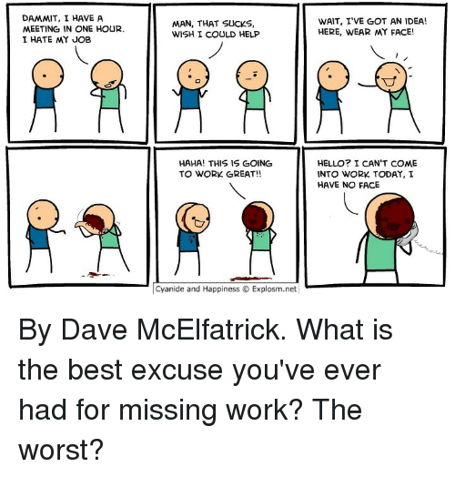 going to work: DAMMIT, I HAVE A  MEETING IN ONE HOUR.  I HATE MY JOB  MAN, THAT SUCKS,  WISH I COULD HELP  WAIT, I'VE GOT AN IDEA!  HERE, WEAR MY FACE!  寸  HAHA! THIS IS GOING  TO WORK GREAT!!  HELLO? I CAN'T COME  INTO WORK TODAY, I  HAVE NO FACE  Cyanide and HappinessExplosm.net By Dave McElfatrick. What is the best excuse you've ever had for missing work? The worst?