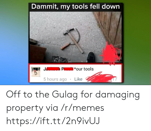 gulag: Dammit, my tools fell dowrn  LJP*our tools  5 hours ago  Like Off to the Gulag for damaging property via /r/memes https://ift.tt/2n9ivUJ