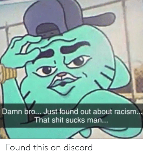 Racism, Shit, and Discord: Damn bro... Just found out about racism...  That shit sucks man... Found this on discord