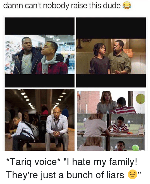 """Duded: damn can't nobody raise this dude  24 *Tariq voice* """"I hate my family! They're just a bunch of liars 😔"""""""